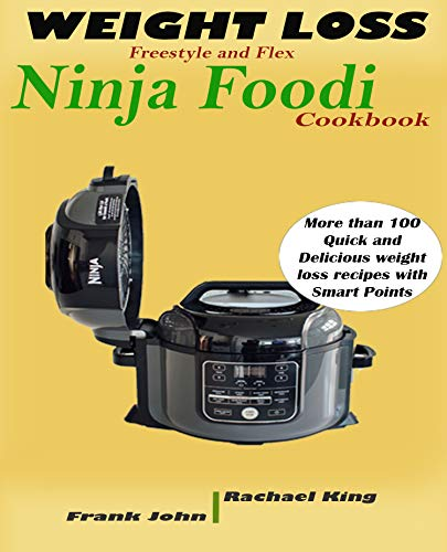 WEIGHT LOSS FREESTYLE AND FLEX NINJA FOODI COOKBOOK : More than 100 Quick and Delicious weight loss recipes with Smart Points by Rachael  King, Frank John