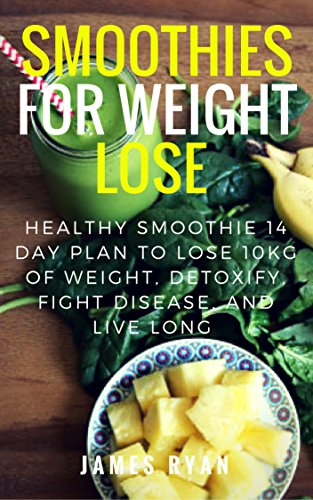 Smoothies For Weight Loss : Healthy Smoothie 14 Day Plan to Lose 10kg of Weight, Detoxify, Fight Disease, and Live Long by James Ryan