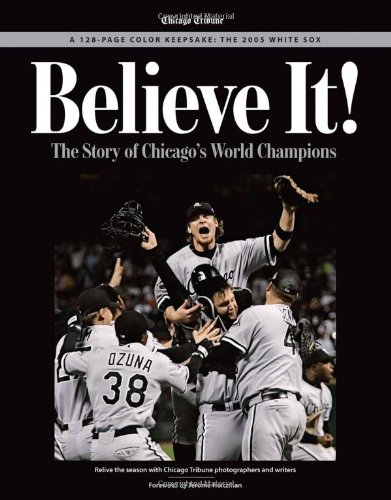 Believe It: The Story of the Chicago White Sox 2005 World Series - World 2005 Chicago White Sox Series