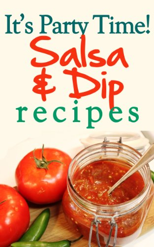 It's Party Time! Salsa and Dip Recipes: Great for Easy Appetizers - Great Party Dips