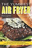 The Yummiest Air Fryer Recipes: The Ultimate Air Fryer Cookbook...