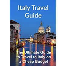 Italy Travel Guide: The Ultimate Guide to Travel to Italy on a Cheap Budget: (Italy, Italy Travel Guide, Rome Travel, Florence Travel, Europe Travel)