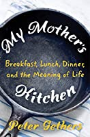 My Mother's Kitchen: Breakfast, Lunch, Dinner, and the Meaning of Life