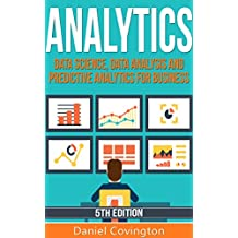 Analytics: Data Science, Data Analysis and Predictive Analytics for Business (Predictive Analytics, Big Data Analytics, Data Analytics,Business Analytics, ... Analysis, Big Data, Statistical Analysis)