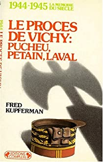 Le procès de Vichy : Pucheu, Pétain, Laval. 1944-1945 par Kupferman