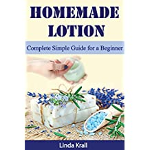 Homemade Lotion: Homemade Lotion Complete Simple Guide for a Beginner (Body Butter,Lotion Bars,Body Creams Book 1)