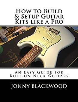 how to build and setup guitar kits like a pro an easy guide for bolt on neck guitars kindle. Black Bedroom Furniture Sets. Home Design Ideas