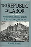 The Republic of Labor : Philadelphia Artisans and the Politics of Class, 1720-1830, Schultz, Ronald, 0195075854