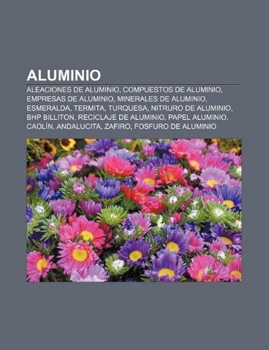 Aluminio: Aleaciones de Aluminio, Compuestos de Aluminio, Empresas de Aluminio, Minerales de Aluminio, Esmeralda, Termita,...