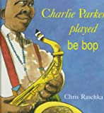 Charlie Parker Played Be Bop, Christopher Raschka, 0531085996