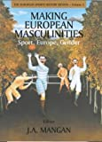 Making European Masculinities: Sport, Europe, Gender (Sport in the Global Society), , 0714650897