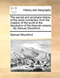 The Sacred and Prophane History of the World Connected, from the Creation of the World to the Dissolution of the Assyrian Empire by Samuel Shuckfo, Samuel Shuckford, 1170844073