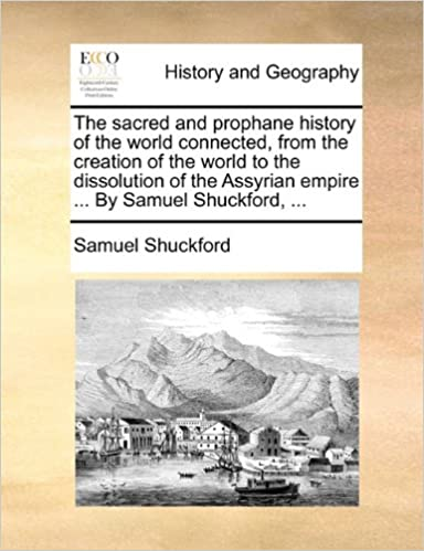 Read The sacred and prophane history of the world connected, from the creation of the world to the dissolution of the Assyrian empire ... By Samuel Shuckford, ... PDF, azw (Kindle), ePub, doc, mobi