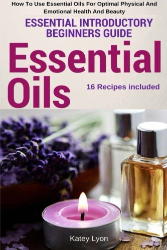Essential Oils: Essential Introductory Beginners Guide - How To Use Essential Oils For Optimal Physical And Emotional Health And Beauty