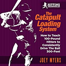 Catapult Loading System: How to Teach 100-Pound Hitters to Consistently Drive the Ball 300-Feet Audiobook by Joey D Myers Narrated by James Minter