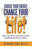 Choose Your Energy: Change Your Life!, Deborah Jane Wells, 1452573190