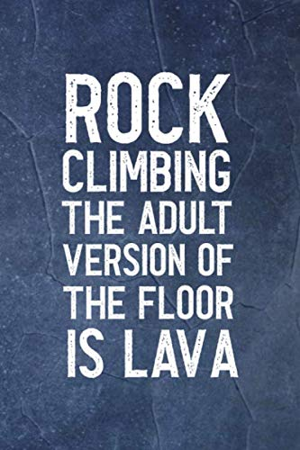 Rock Climbing The Adult Version Of The Floor Is Lava: Notebook Journal Composition Blank Lined Diary Notepad 120 Pages Paperback Indigo Stone Climb (Climbing Playset Rock)