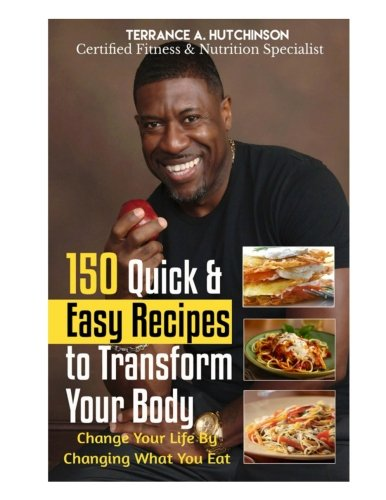 150 Quick & Easy Recipes  to Transform Your Body: Change Your Life By Changing What You Eat (Easy Body)