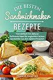 Die besten Sandwichmaker-Rezepte: Von einfach bis deluxe – Raffinierte Ideen für unglaublich leckere Sandwiches aus dem Sandwichtoaster!