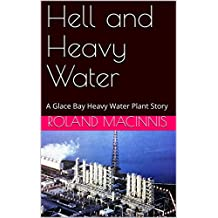 Hell and Heavy Water: A Glace Bay Heavy Water Plant Story