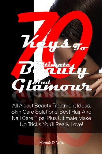 Read Online 70 Keys To Ultimate Beauty And Glamour: All About Beauty Treatment Ideas, Skin Care Solutions, Best Hair And Nail Care Tips, Plus Ultimate Make Up Tricks You'll Really Love! pdf