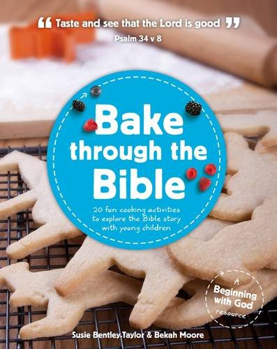 Bake Through the Bible: 20 Fun Cooking Activities to Explore the Bible Story with Young Children (Beginning with God) by Susie Bently-Taylor, Bekah Moore