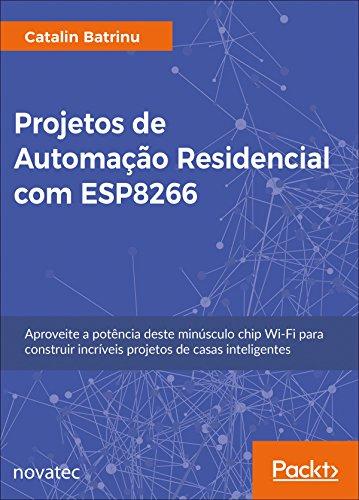 Projetos de Automação Residencial com ESP8266: Aproveite a potência deste minúsculo chip Wi-Fi