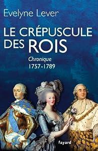 Le Crépuscule des rois : Chronique 1757-1789 par Evelyne Lever
