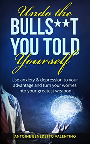 Download for free Anxiety: Undo the Bulls**t You Told Yourself: Use Anxiety & Depression To Your Advantage And Turn Your Worries Into Your Greatest Weapon