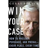 Win Your Case: How to Present, Persuade, and Prevail, Every Place, Every Time