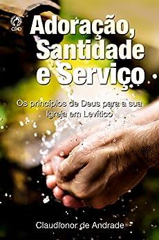Adoração, Santidade e Serviço: Os Princípios de Deus para a sua Igreja em Levítico por [de Andrade, Claudionor]