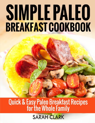 Simple Paleo Breakfast Cookbook  Quick & Easy Paleo Breakfast Recipes for the Whole Family by Sarah Clark