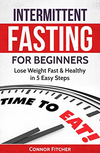 Intermittent Fasting for Beginners: Lose Weight Fast & Healthy In 5 Easy Steps, Gain Lean Muscle, Burn Fat, Increase Energy, Live Longer (Weight Loss, ... Mass, Fasting Techniques, Get Shredded)