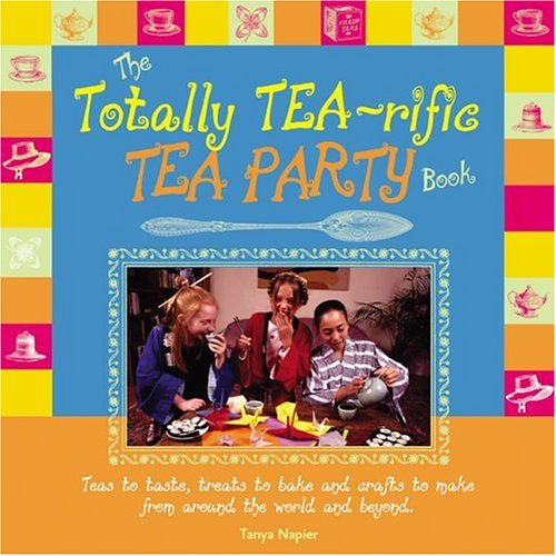 The Totally Tea-Rific Tea Party Book: Teas to taste, treats to bake and crafts to make from around the world and beyond... ebook