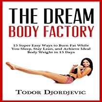 THE DREAM BODY FACTORY: 15 SUPER EASY WAYS TO BURN FAT WHILE YOU SLEEP, STAY LEAN, AND ACHIEVE IDEAL BODY WEIGHT IN 15 DAYS