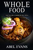 Whole Food: Top Slow Cooker Recipes (The Healthy Whole Foods Eating Challenge - 230+ Approved Slow Cooker Recipes for Rapid Weight Loss)