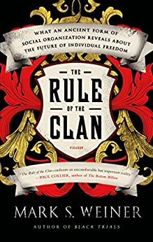 The Rule of the Clan: What an Ancient Form of Social Organization Reveals About the Future of Individual Freedom by [Weiner, Mark S.]