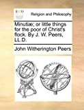 Minutiæ; or Little Things for the Poor of Christ's Flock by J W Peers, Ll D, John Witherington Peers, 1140898973