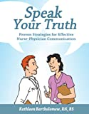 Speak Your Truth : Proven Strategies for Effective Nurse-Physician Communication, Bartholomew, Kathleen, 1578395569