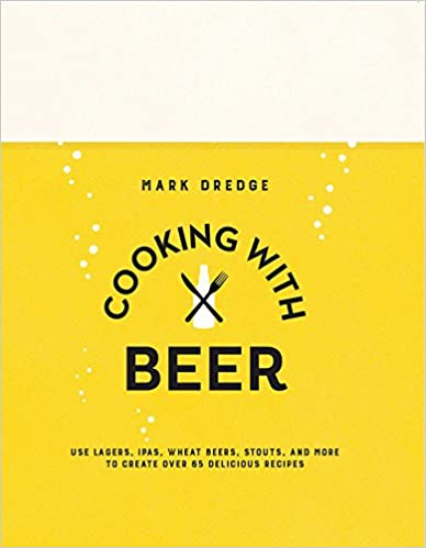 Cooking with Beer: Use lagers, IPAs, wheat beers, stouts, and more to create over 65 delicious recipes