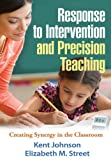 Response to Intervention and Precision Teaching : Creating Synergy in the Classroom, Johnson, Kent and Street, Elizabeth M., 1462507611