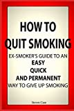 How To Quit Smoking: Ex-Smoker's Guide To an Easy, Quick and Permanent Way to Give Up Smoking