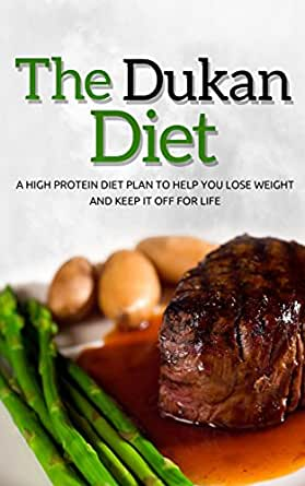 Dukan Diet: A High Protein Diet Plan To Help You Lose Weight And Keep It Off For Life (dukan ...