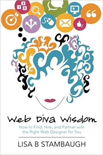 Amazon Com Web Diva Wisdom How To Find Hire And Partner With The Right Web Designer For You 9781493756452 Stambaugh Lisa B Books