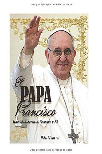 Descargar Libro El Papa Francisco...bn: Humildad, Servicio, Vocación Y Fe W. G. Munévar