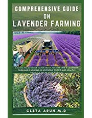 COMPREHENSIVE GUIDE ON LAVENDER FARMING: A Basic to Advance Guide Book to Starting a Lavender Farm and Ensuring Reasonable Profit and Healthy Produce from Your Harvest