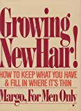 Growing New Hair: How to Keep What You Have and Fill in Where It's Thin, by Margo for Men Only