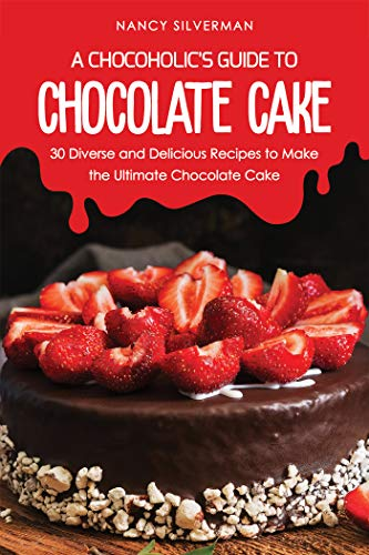 A Chocoholic's Guide to Chocolate Cake: 30 Diverse and Delicious Recipes to Make the Ultimate Chocolate Cake by Nancy Silverman