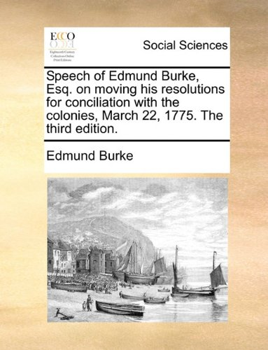 Download Speech of Edmund Burke, Esq. on moving his resolutions for conciliation with the colonies, March 22, 1775. The third edition. ebook