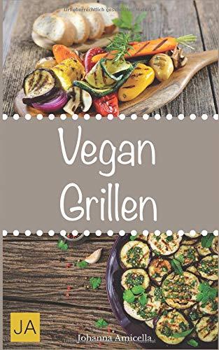 Vegan Grillen: 30 Rezepte für leckere vegane Gerichte zum Grillen: Damit die nächste Grill-Party ein Erfolg wird !
